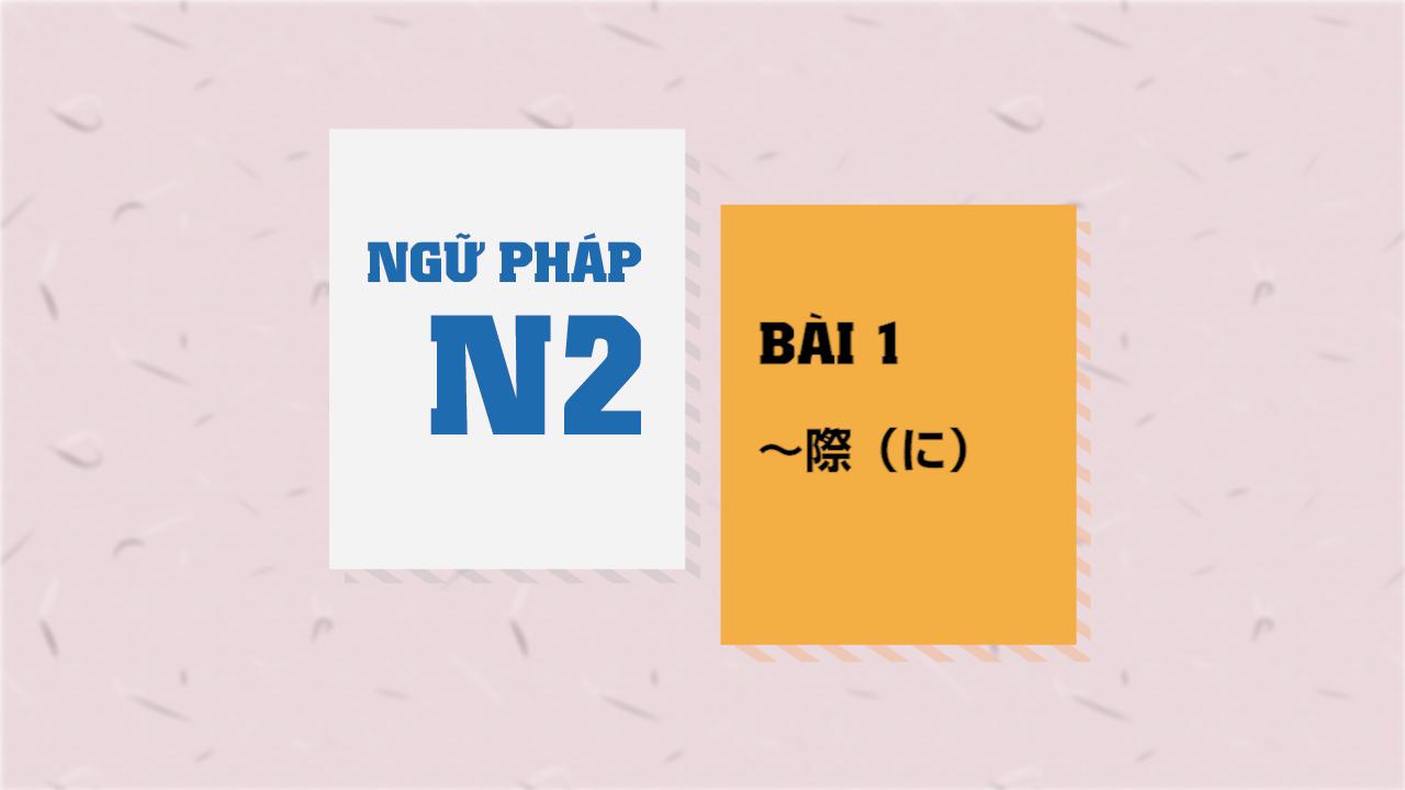 [Ngữ pháp N2] Bài 1 - ~際(に)