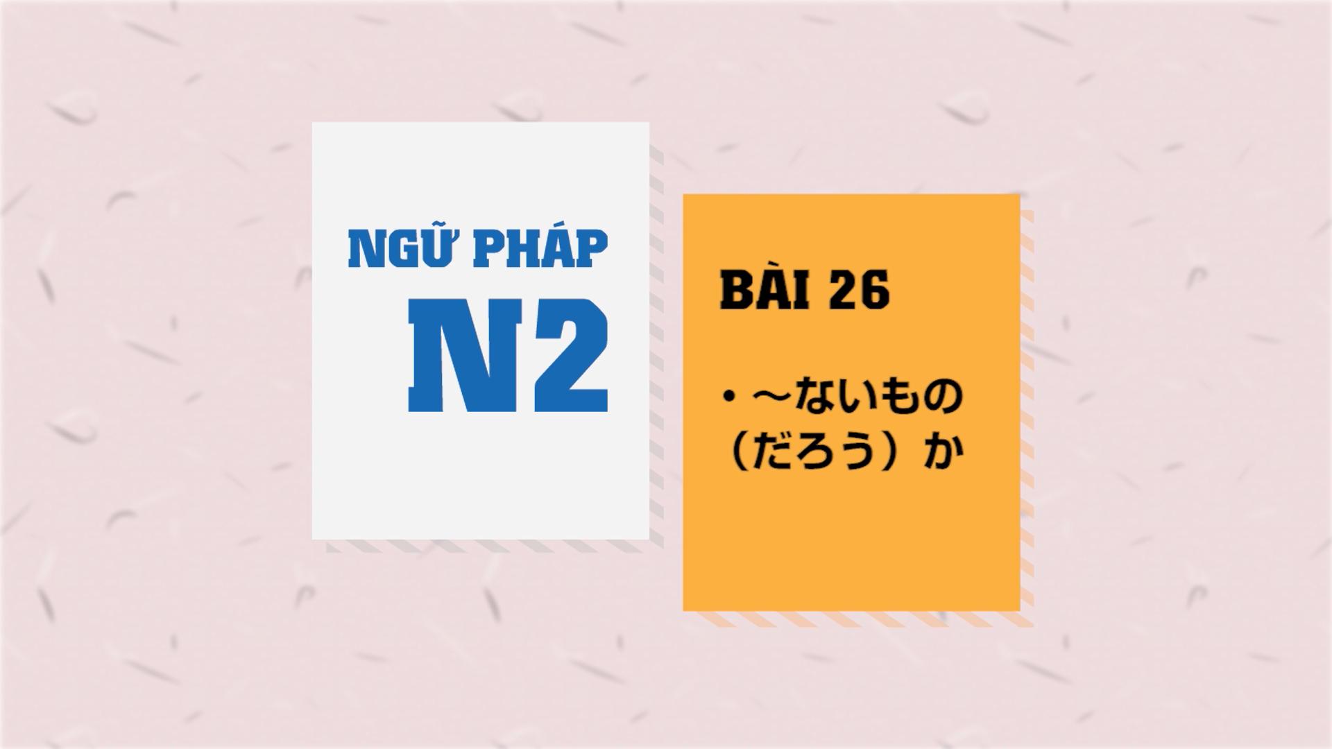 [Ngữ pháp N2] Bài 26: 〜ないもの(だろう)か