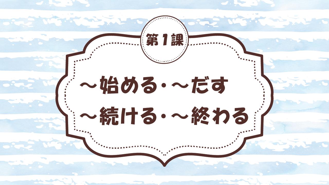 [Ngữ pháp - Bài 1] 1. ~始める・~だす・~つづける・~おわる