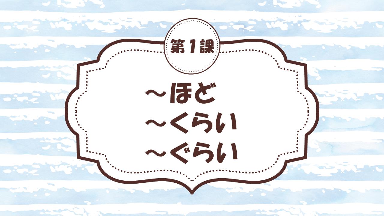 [Ngữ pháp - Bài 1] 7.~ほど・~くらい・~ぐらい