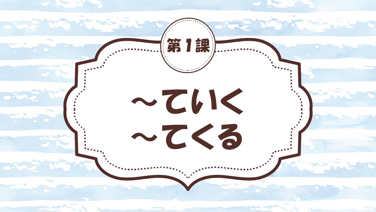 [Ngữ pháp - Bài 1] 8.~ていく・~てくる