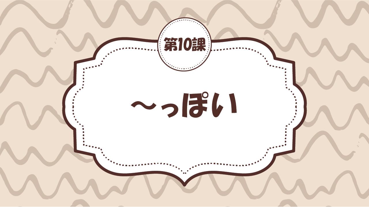 [Ngữ pháp - Bài 10] 96. ~っぽい