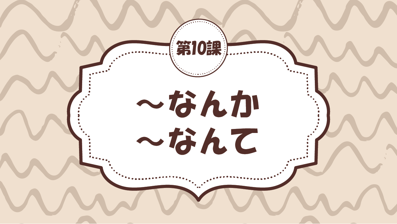 [Ngữ pháp - Bài 10] 90. ~なんか・~なんて