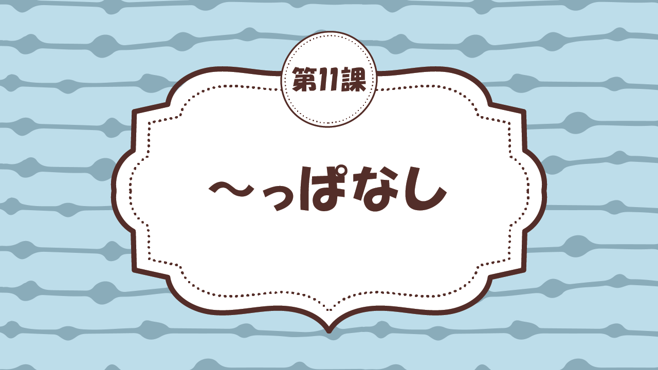 [Ngữ pháp - Bài 11] 103. ~っぱなし