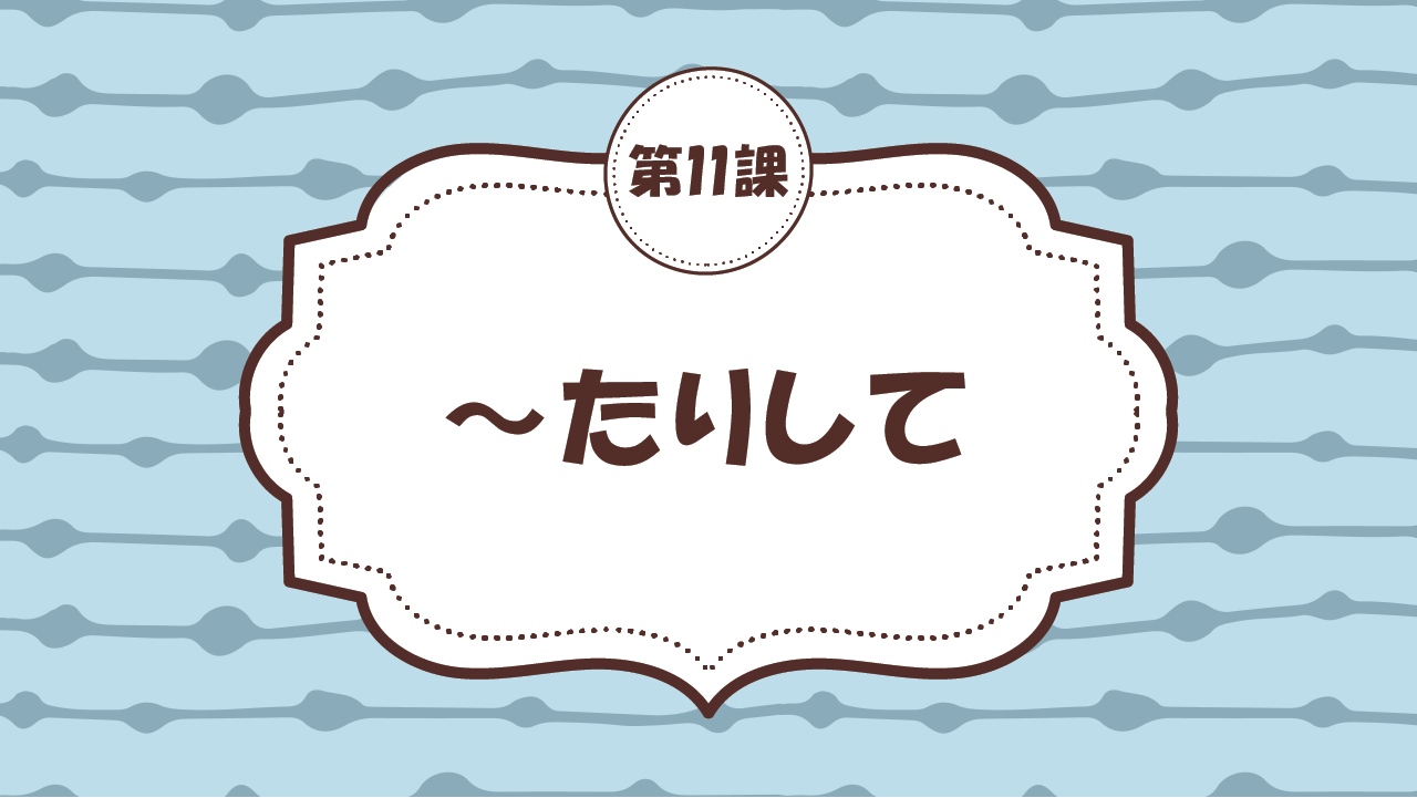 [Ngữ pháp - Bài 11] 105. ~たりして