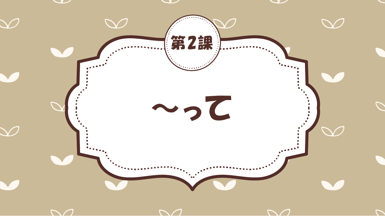 [Ngữ pháp - Bài 2] 11. ~って