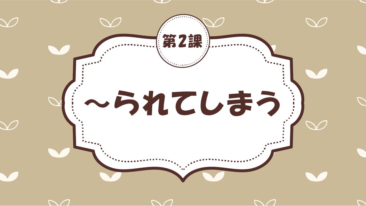 [Ngữ pháp - Bài 2] 20. ~られてしまう