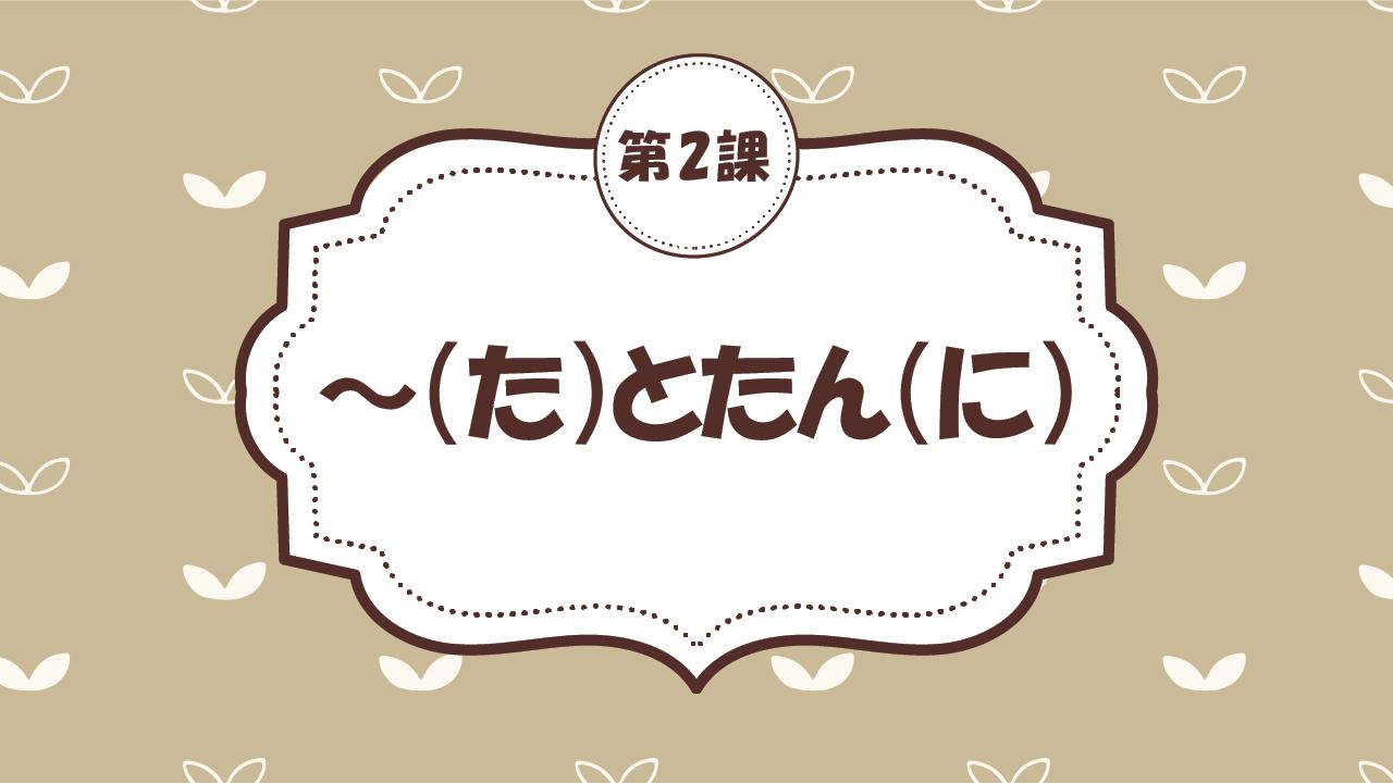 [Ngữ pháp - Bài 2] 15. ~(た)とたん(に)