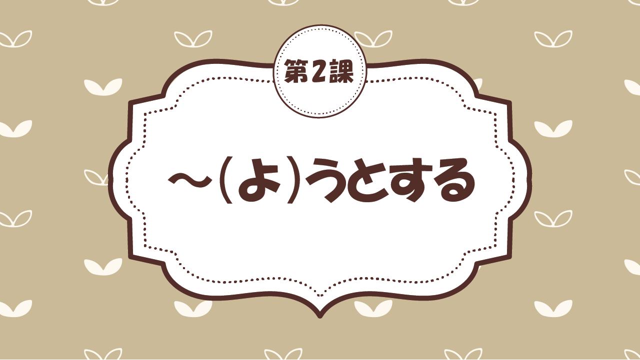 [Ngữ pháp - Bài 2] 17. ~(よ)うとする