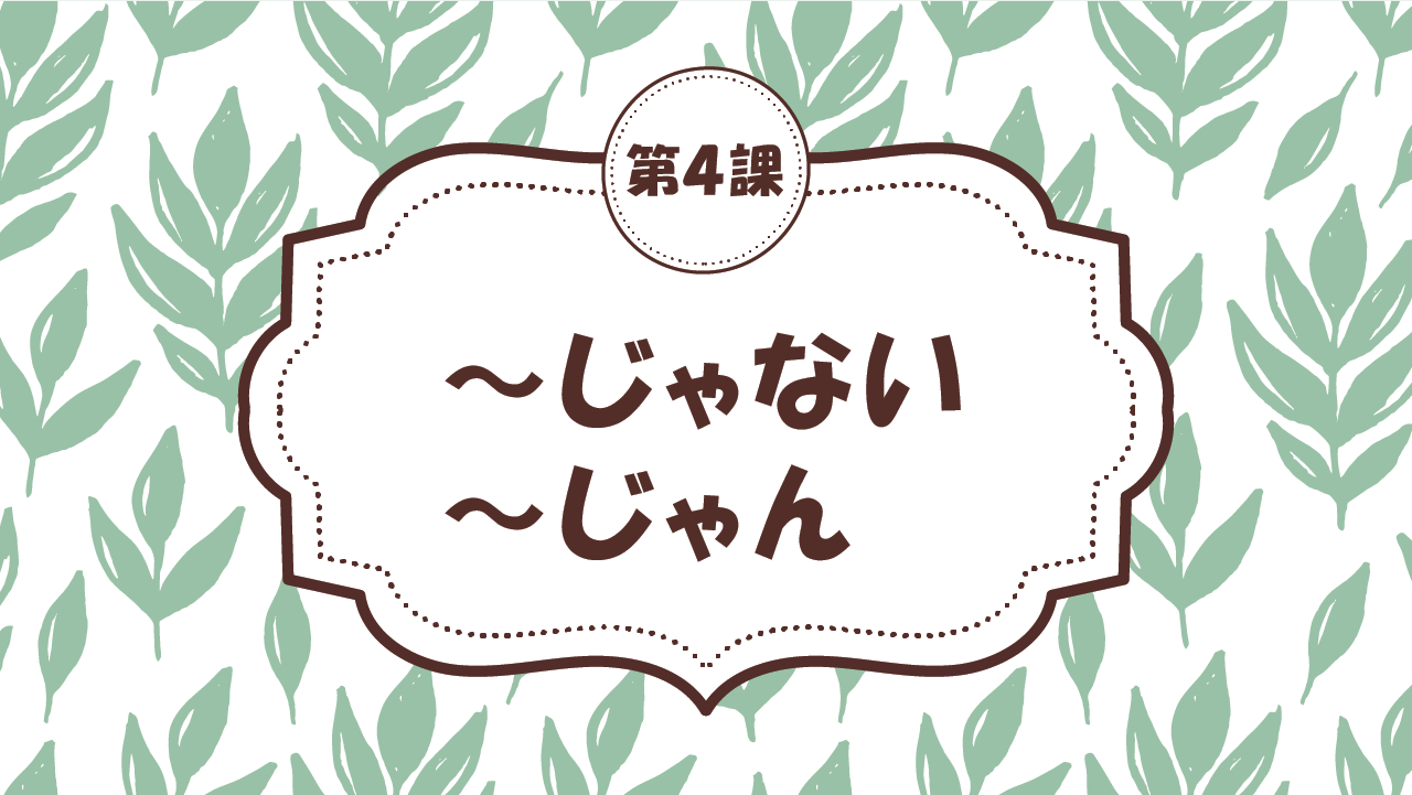 [Ngữ pháp bài 4] 37. ~じゃない・~じゃん