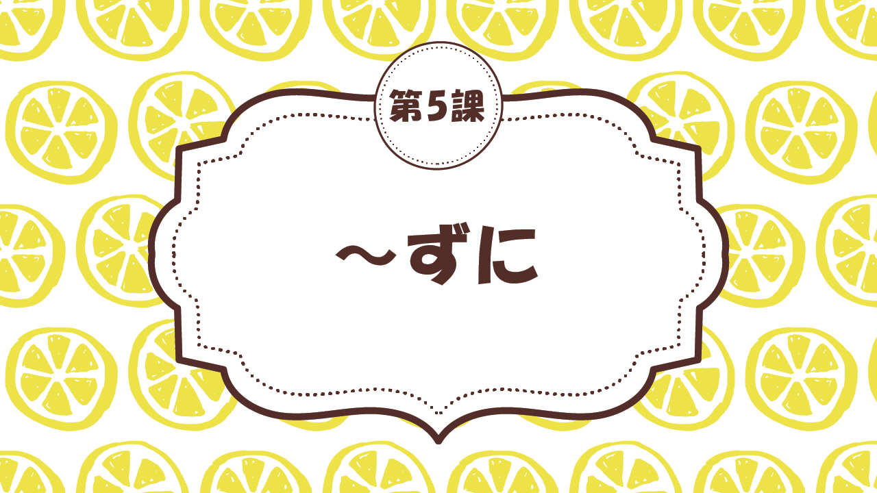 [Ngữ pháp Bài - 5] 46. ~ずに