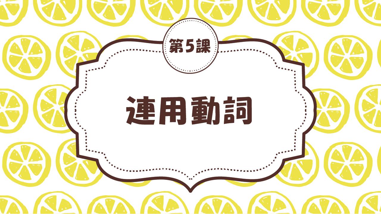 [Ngữ pháp Bài - 5] 48. 連用動詞