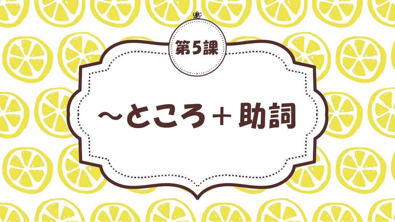 [Ngữ pháp Bài - 5] 49. ~ところ+助詞