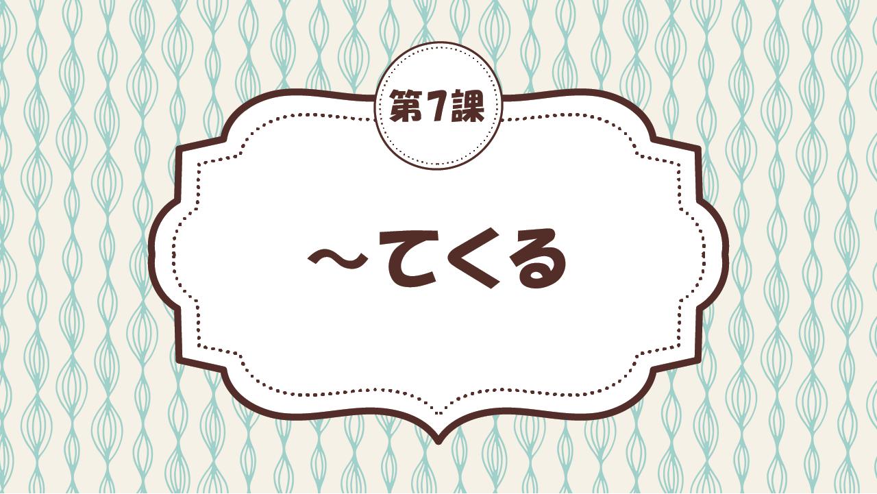 [Ngữ pháp - Bài 7] 64. ~てくる