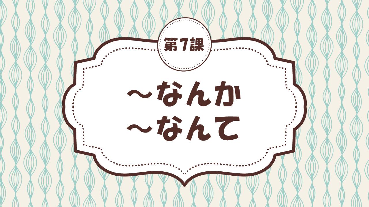 [Ngữ pháp - Bài 7] 66. ~なんか / ~なんて