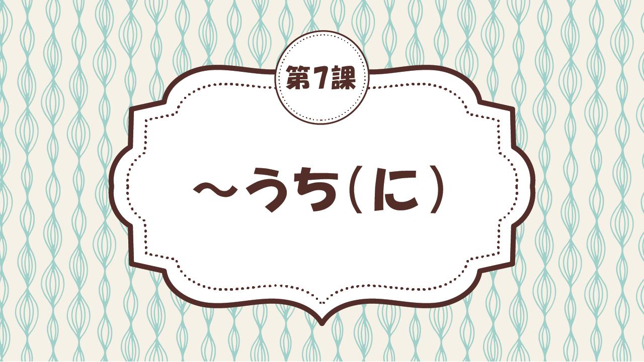 [Ngữ pháp - Bài 7] 68. ~うち(に)