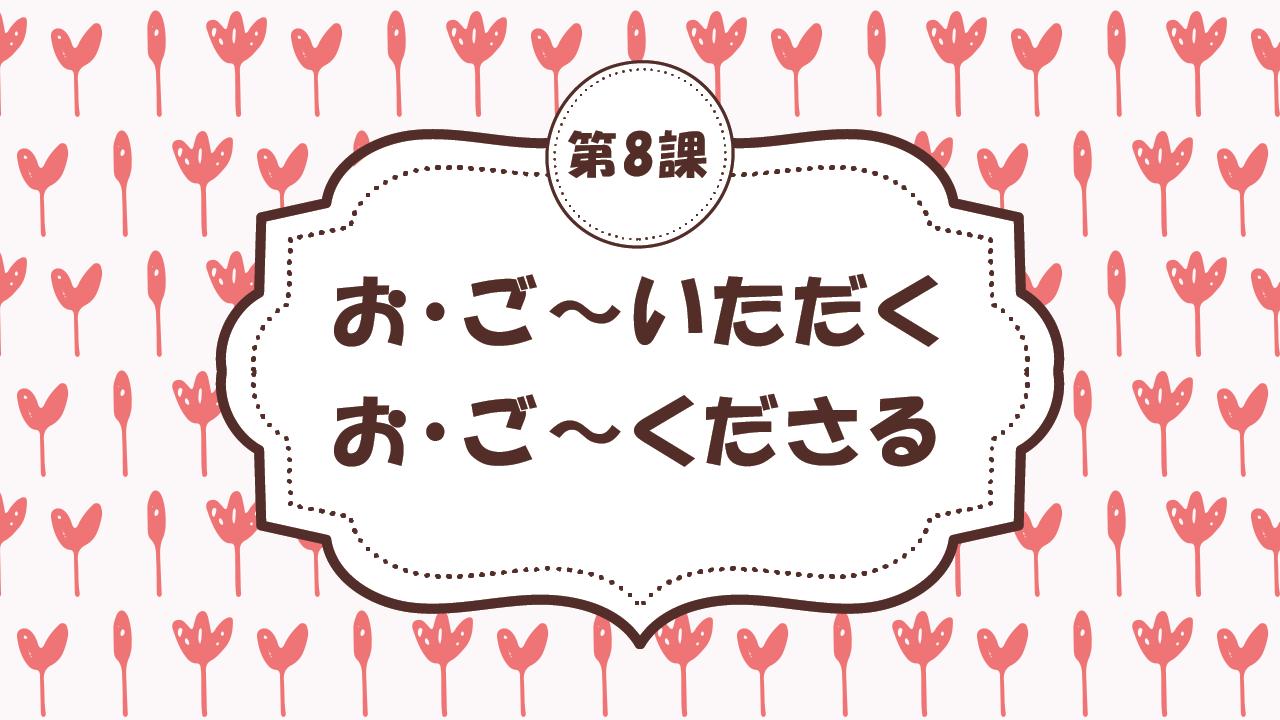 [Ngữ pháp - Bài 8] 72. お・ご~いただく / お・ご~くださる