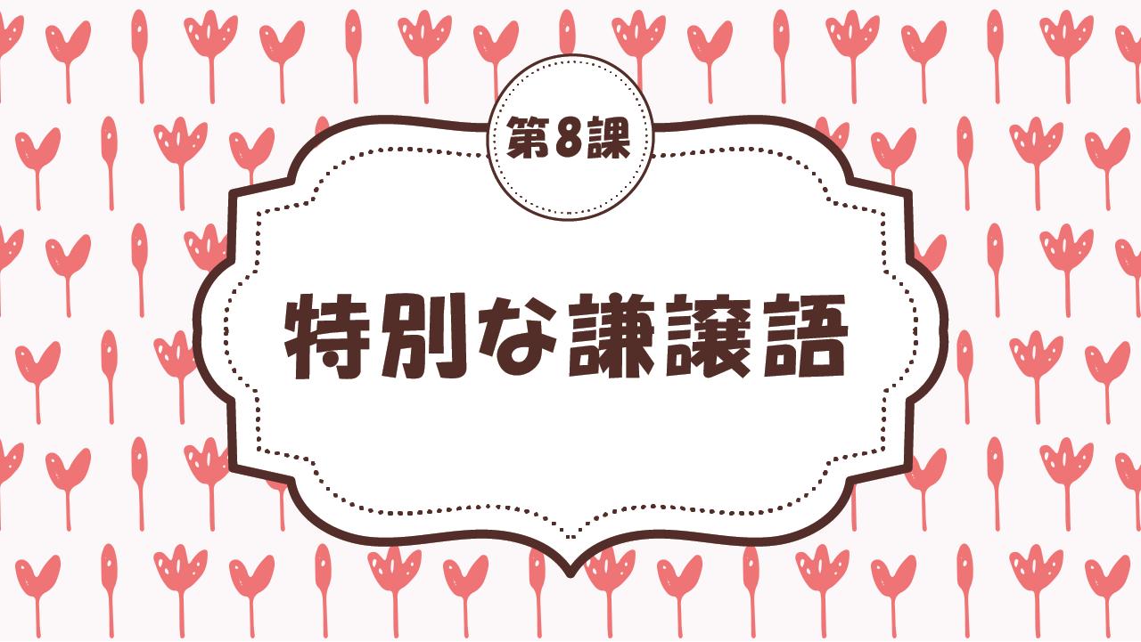 [Ngữ pháp - Bài 8] 74. 特別な謙譲語