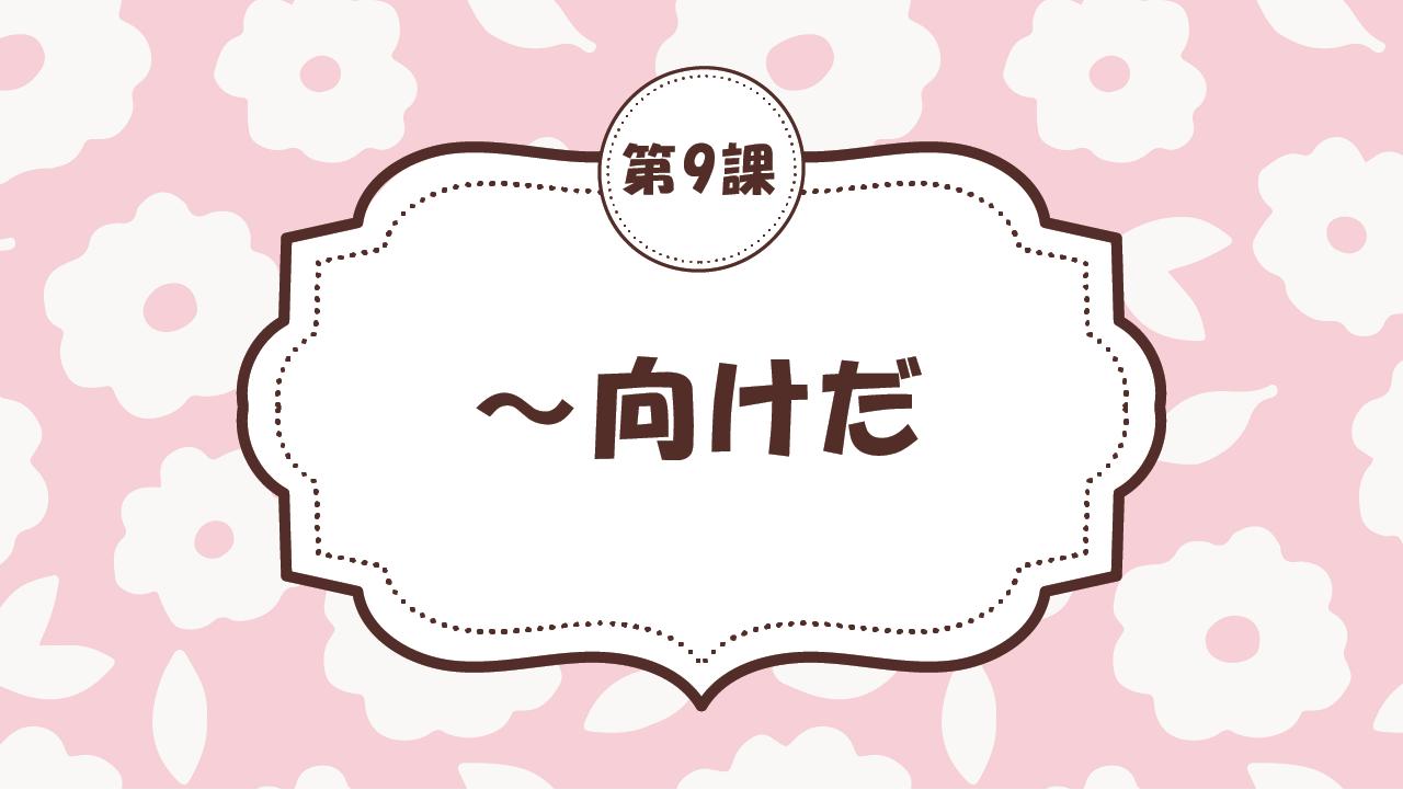 [Ngữ pháp - Bài 9] 82. ~向けだ