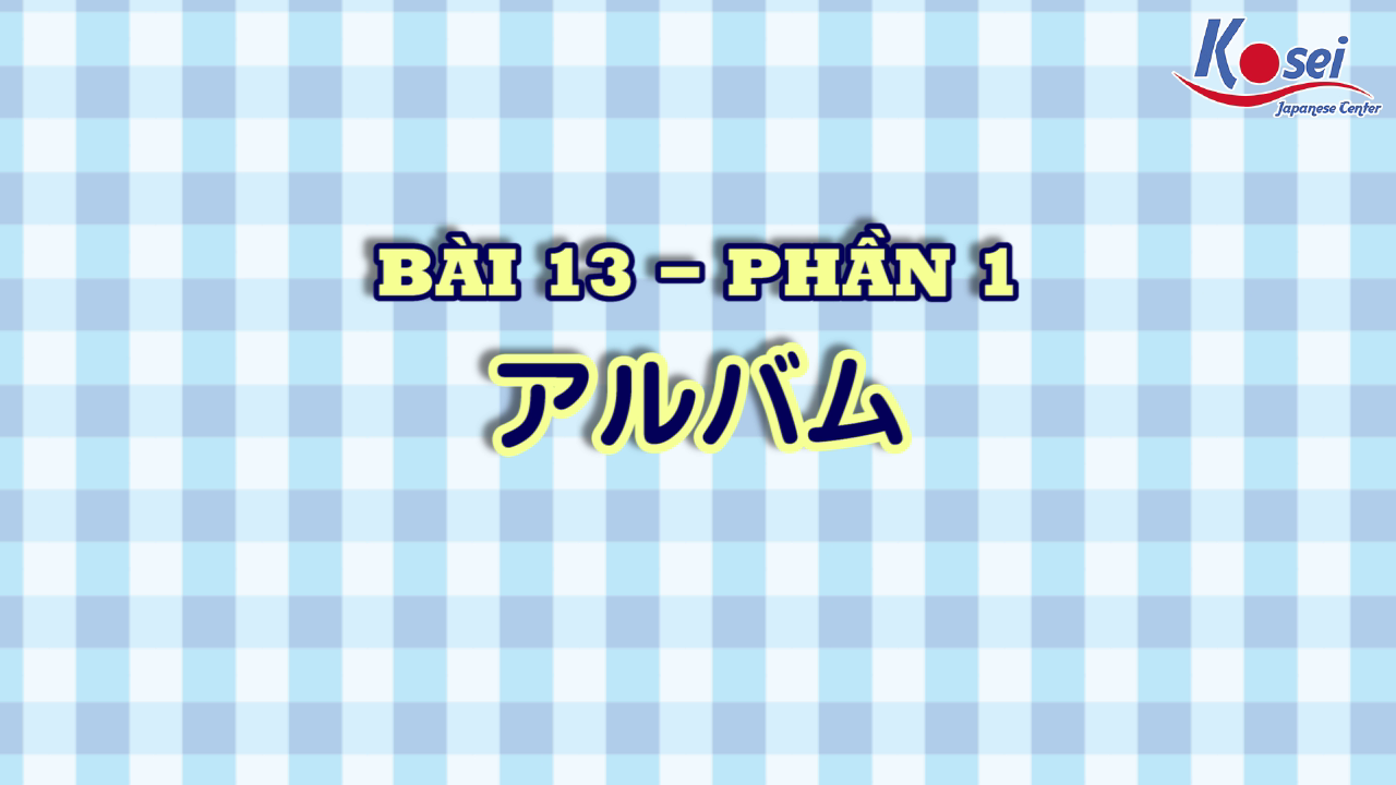 [Kanji] Bài 13: アルバム (Phần 1)
