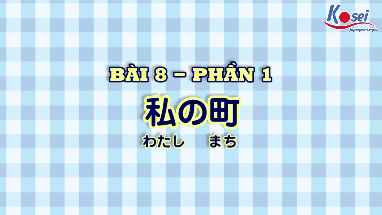 [Kanji] Bài 8: 私の町 (Phần 1)