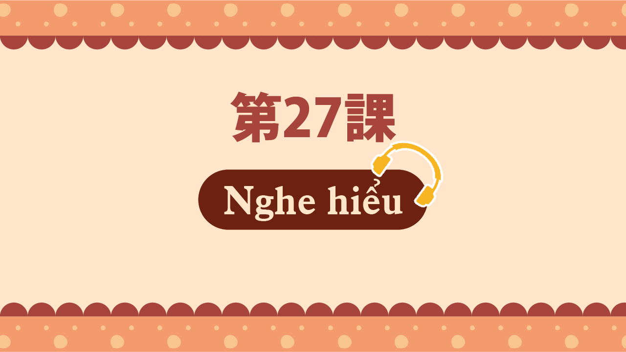 Bài 27 - Nghe hiểu